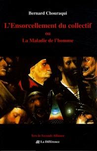 Bernard Chouraqui - L'ensorcellement du collectif - Ou La maladie de l'homme.