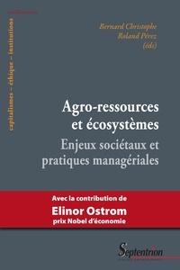 Bernard Christophe et Roland Pérez - Agro-ressources et écosystèmes - Enjeux sociétaux et pratiques managériales.