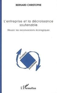 Bernard Christophe - L'entreprise et la décroissance soutenable - Réussir les reconversions écologiques.