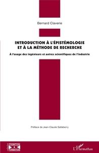 Bernard Claverie - Introduction à l'épistémologie et à la méthode de recherche - A l'usage des ingénieurs et autres scientifiques de l'industrie.