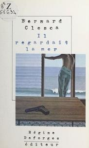 Bernard Clesca - Il regardait la mer.