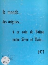 Bernard Coirier et André Marnais - Le monde... - Des origines à ce coin de Poitou, entre Sèvre et Clain.