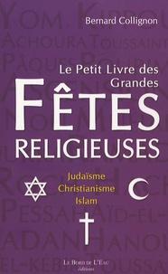 Bernard Collignon - Le petit livre des grandes fêtes religieuses - Judaïsme, christianisme, islam.
