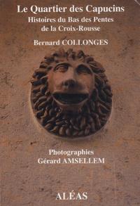 Bernard Collonges - Le Quartier des Capucins - Histoire du Bas des Pentes de la Croix-Rousse.
