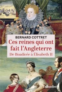 Bernard Cottret - Ces reines qui ont fait l'Angleterre - De Boadicée à Elisabeth II.