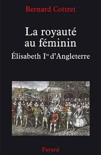 Bernard Cottret - La royauté au féminin. Elisabeth 1ère - Elisabeth Ire.