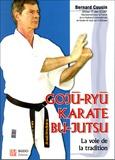 Bernard Cousin - Gojû-Ryû karaté Bu-Jutsu - La voie de la tradition.