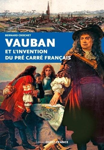 Bernard Crochet - Vauban et l'invention du pré carré français.