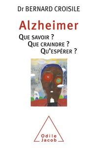Bernard Croisile - Alzheimer - Que savoir ? Que craindre ? Qu'espérer ?.