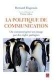 Bernard Dagenais - La politique de communication - Ou comment gérer son image par des règles partagées.