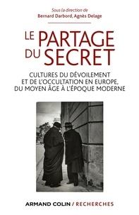 Bernard Darbord et Agnès Delage - Le partage du secret - Cultures du dévoilement et de l'occultation en Europe, du Moyen Âge à l'époque moderne.