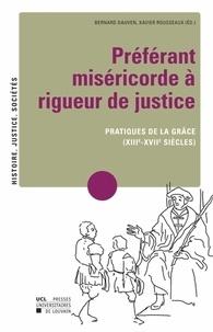 Bernard Dauven et Xavier Rousseaux - Préférant miséricorde à rigueur de justice - Pratiques de la grâce (XIIIe-XVIIe siècles).