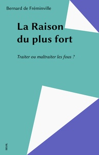 Bernard de Fréminville - La Raison du plus fort - Traiter ou maltraiter les fous ?.
