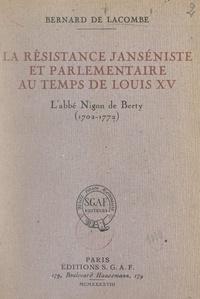 Bernard de Lacombe - La résistance janséniste et parlementaire au temps de Louis XV : l'abbé Nigon de Berty (1702-1772).