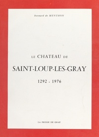 Bernard de Menthon - Le château de Saint-Loup-Les-Gray - 1292-1976.