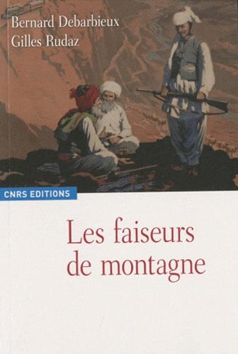 Bernard Debarbieux et Gilles Rudaz - Les faiseurs de montagne - Imaginaires politiques et territorialités : XVIIIe-XXIe siècle.
