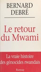 Bernard Debré - LE RETOUR DU MWAMI. - La vrai histoire des génocides rwandais.