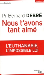 Bernard Debré - Nous t'avons tant aimé - L'euthanasie, l'impossible loi.
