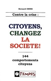 Bernard Denis - Contre la crise : citoyens, changez la société ! - 144 comportements citoyens.