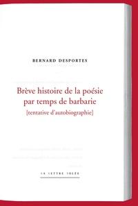 Bernard Desportes - Brêve histoire de la poésie par temps de barbarie - Tentative d'autobiographie.