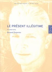 Bernard Desportes - Le présent illégitime - Et autres textes.