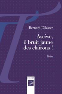 Bernard Dilasser - Ascèse, ô bruit jaune des clairons !.