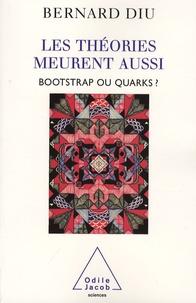 Bernard Diu - Les théories meurent aussi - Bootstrap ou quarks ?.