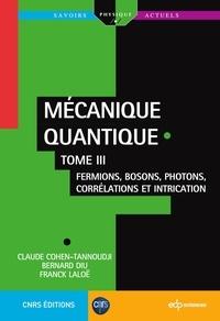 Bernard Diu et Franck Laloë - Mécanique quantique - Tome III - Fermions, bosons, photons, corrélations et intrication.