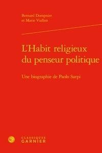 Bernard Dompnier et Marie Viallon - L'habit religieux du penseur politique - Une biographie de Paolo Sarpi.