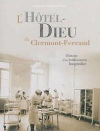 Bernard Dompnier - L'Hôtel-Dieu de Clermont-Ferrand - Histoire d'un établissement hospitalier.