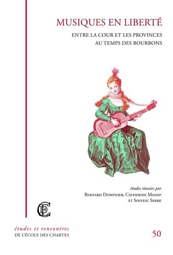 Bernard Dompnier et Catherine Massip - Musiques en liberté - Entre la cour et les provinces au temps des Bourbons.