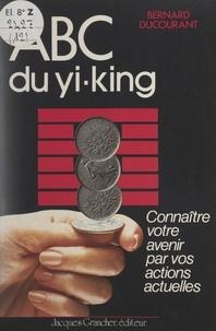 Bernard Ducourant et Michel Grancher - ABC du Yi-King - Connaître votre avenir par vos actions actuelles.