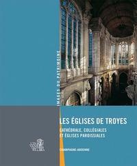 Bernard Ducouret et Marion Boudon-Machuel - Les églises de Troyes - Cathédrale, collégiales et églises paroissiales.