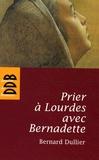 Bernard Dullier - Prier à Lourdes avec Bernadette.