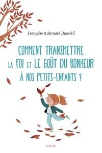 Bernard Duméril - Comment transmettre la foi et le goût du bonheur à nos petits-enfants ?.