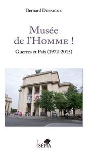 Bernard Dupaigne - Musée de l'Homme ! - Guerres et paix (1972-2015).