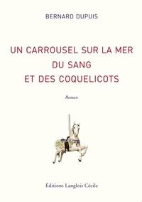 Bernard Dupuis - Un carrousel sur la mer, du sang et des coquelicots.