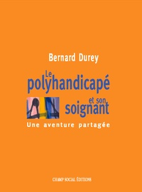 Bernard Durey - Le polyhandicapé et son soignant - une aventure partagée.