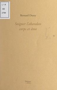 Bernard Durey et Joseph Roucel - Soigner l'abandon corps et âme.