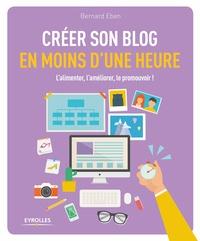 Bernard Eben - Créer son blog en moins d'une heure - L'alimenter, l'améliorer, le promouvoir !.