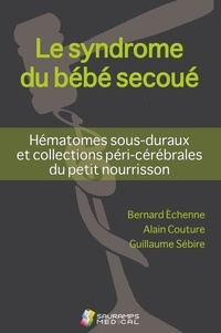 Bernard Echenne et Alain Couture - Le syndrome du bébé secoué - Hématomes sous-duraux et collections péri-cérébrales du petit nourrisson.