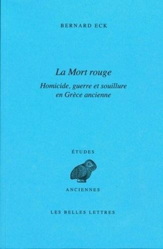 Bernard Eck - La Mort rouge - Homicide, guerre et souillure en Grèce ancienne.