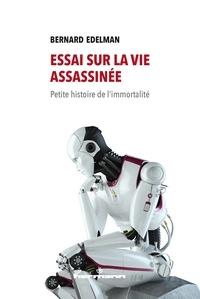 Bernard Edelman - Essai sur la vie assassinée - Petite histoire de l'immortalité.