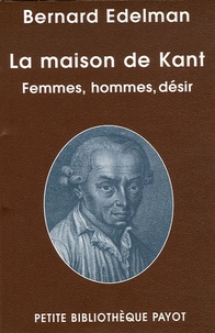 Bernard Edelman - La maison de Kant - Femmes, hommes, désir.