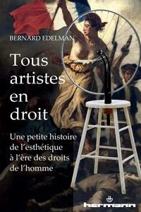 Bernard Edelman - Tous artistes en droit - Petite histoire de l'esthétique à l'ère des droits de l'homme.