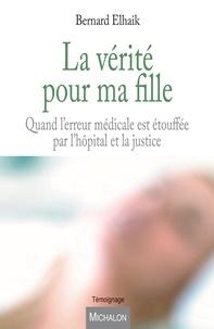 Bernard Elhaik - La vérité pour ma fille - Quand l'erreur médicale est étouffée par l'hôpital et la justice.