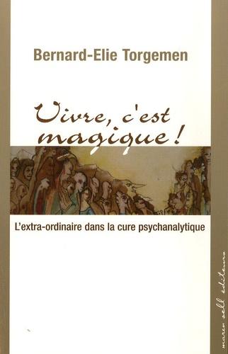 Bernard-Elie Torgemen - Vivre, c'est magique ! - L'extra-ordinaire dans la cure psychanalytique.