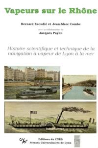 Bernard Escudié et Jean-Marc Combe - Vapeurs sur le Rhône - Histoire scientifique et technique de la navigation à vapeur de Lyon à la mer.