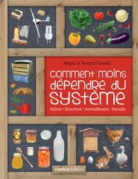 Bernard Farinelli et Magali Farinelli - Comment moins dépendre du système - Habitat, nourriture, autosuffisance, entraide : petit manuel de conseils pratiques au quotidien.