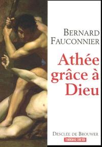 Bernard Fauconnier - Athée, grâce à Dieu - Chroniques d'un siècle mal engagé.